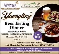 AvenuesT MantaiaVallerFOUNDATIONYuenglingBeer TastingDinnerat Mountain ValleySeasons Restaurant, BarnesvilleCost$80Thursday, March 19, 20206:30 PMReserve Your Spot Today!Ask About Our Corporate Tables. 570-622-7920All proceeds benefit individuals with developmentaland/or acquired disabilities.Avenues is an equal opportunity provider and employer. AvenuesT MantaiaValler FOUNDATION Yuengling Beer Tasting Dinner at Mountain Valley Seasons Restaurant, Barnesville Cost $80 Thursday, March 19, 2020 6:30 PM Reserve Your Spot Today! Ask About Our Corporate Tables. 570-622-7920 All proceeds benefit individuals with developmental and/or acquired disabilities. Avenues is an equal opportunity provider and employer.