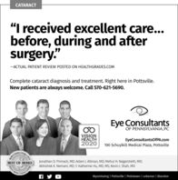 """CATARACT""""I received excellent care...before, during and aftersurgery.""""-ACTUAL PATIENT REVIEW POSTED ON HEALTHGRADES.COMComplete cataract diagnosis and treatment. Right here in Pottsville.New patients are always welcome. Call 570-621-5690.Eye ConsultantsOF PENNSYLVANIA, PCVISIONHEALTH2020EyeConsultantsOfPA.com100 Schuylkill Medical Plaza, Pottsvilleving  2019CountyJonathan D. Primack, MD; Adam J. Altman, MD; Mehul H. Nagarsheth, MD;Abhishek K. Nemani, MD; Y. Katherine Hu, MD, MS; Kevin J. Shah, MDBEST OF BERKS019. BerksCOunty LivingWyomissing 