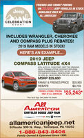 """FRIENDS AND FAMILY PRICINGON ALL 2019 JEEP VEHICLES IN STOCKJeepAVAILABLE ONLY ATALL AMERICAN!CELEBRATIONEVENTINCLUDES WRANGLER, CHEROKEEAND COMPASS PLUS REBATES!2019 RAM MODELS IN STOCK!HERE'S AN EXAMPLE...2019 JEEPCOMPASS LATITUDE 4X4#074, AUTO H/L, PUSH START, DEEP TINT WINDOWS,SELEC-TERRAIN SYSTEM, UCONNECT/SIRIUSXM/GOOGLE ANDROID/BLUETOOTH, LED INT. LIGHTING,HTD SEATS/STG WHEEL, REMOTE START, W/WDE-ICER, ALL-SEASON MATS, PWR D/S, AND MORE!MSRP $29,680FAMILY & FRIENDS PRICE $28,993$3,750REBATEFRIENDS & FAMILY PRICINGONLY AT ALL AMERICAN 25,243*""""Plus Tax & Tags. See Dealer For Details.AllAmericauCHRYSLER DODGE JEEP RAMDoDa Jeep VRAMallamericanjeep.net9 Route 309 N. Hwy., Tamaqua, PA 182521-888-843-8406Family Owned & Operated Since 1980. FRIENDS AND FAMILY PRICING ON ALL 2019 JEEP VEHICLES IN STOCK Jeep AVAILABLE ONLY AT ALL AMERICAN! CELEBRATION EVENT INCLUDES WRANGLER, CHEROKEE AND COMPASS PLUS REBATES! 2019 RAM MODELS IN STOCK! HERE'S AN EXAMPLE... 2019 JEEP COMPASS LATITUDE 4X4 #074, AUTO H/L, PUSH START, DEEP TINT WINDOWS, SELEC-TERRAIN SYSTEM, UCONNECT/SIRIUSXM/ GOOGLE ANDROID/BLUETOOTH, LED INT. LIGHTING, HTD SEATS/STG WHEEL, REMOTE START, W/W DE-ICER, ALL-SEASON MATS, PWR D/S, AND MORE! MSRP $29,680 FAMILY & FRIENDS PRICE $28,993 $3,750 REBATE FRIENDS & FAMILY PRICING ONLY AT ALL AMERICAN 25,243* """"Plus Tax & Tags. See Dealer For Details. All Americau CHRYSLER DODGE JEEP RAM DoDa Jeep VRAM allamericanjeep.net 9 Route 309 N. Hwy., Tamaqua, PA 18252 1-888-843-8406 Family Owned & Operated Since 1980."""