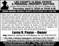 LEE COUNTY, IA REAL ESTATE& PERSONAL PROPERTY AUCTIONAuction held onsite at 3066 Cty. Rd. 103, Ft. Madison, lowaThursday, April 9, 2020 at 10:00 A.M.OPEN HOUSE: MONDAY, MARCH 30TH FROM 4:30 - 6:00 P.M.Make plans to attend this upcoming Lee County, lowa real estate andpersonal property auction. Parcel #1 will include an ideally located 1-story,3-bedroom home with an attached 2-car garage as well as a Cleary 26' x40' shop/storage building that is only 2-years old. Parcel #2 will include arecently refurbished 1-story, 2-bedroom home with a new metal roof that isonly 1-year old. Parcel #3 features 34 acrest of beautiful timber typerecreational land located just outside the city limits of Ft. Madison, IA,directly west of these homes. Also selling personal property.Leroy R. Payne - OwnerAtty: Robert N. Johnson II  Fort Madison, IA  Ph: (319) 372-3773For info, contact managers: Jeff Hoyer (319) 759-4320,Craig Hoyer (319) 931-7016 or Jim Huff (319) 931-9292SULLIVAN AUCTIONEERS, LLC  TOLL FREE (844) 847-2161www.SullivanAuctioneers.com  IL Lic. #444000107 LEE COUNTY, IA REAL ESTATE & PERSONAL PROPERTY AUCTION Auction held onsite at 3066 Cty. Rd. 103, Ft. Madison, lowa Thursday, April 9, 2020 at 10:00 A.M. OPEN HOUSE: MONDAY, MARCH 30TH FROM 4:30 - 6:00 P.M. Make plans to attend this upcoming Lee County, lowa real estate and personal property auction. Parcel #1 will include an ideally located 1-story, 3-bedroom home with an attached 2-car garage as well as a Cleary 26' x 40' shop/storage building that is only 2-years old. Parcel #2 will include a recently refurbished 1-story, 2-bedroom home with a new metal roof that is only 1-year old. Parcel #3 features 34 acrest of beautiful timber type recreational land located just outside the city limits of Ft. Madison, IA, directly west of these homes. Also selling personal property. Leroy R. Payne - Owner Atty: Robert N. Johnson II  Fort Madison, IA  Ph: (319) 372-3773 For info, contact managers: Jeff Hoyer (319) 759-4320, Craig Hoyer (319) 931-7016 or Jim Huff (319) 931-9292 SULLIVAN AUCTIONEERS, LLC  TOLL FREE (844) 847-2161 www.SullivanAuctioneers.com  IL Lic. #444000107