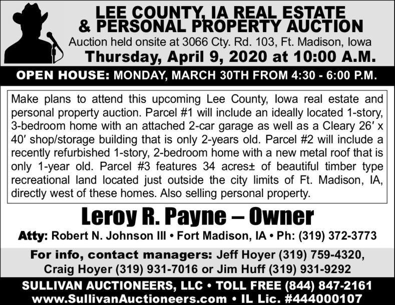 LEE COUNTY, IA REAL ESTATE& PERSONAL PROPERTY AUCTIONAuction held onsite at 3066 Cty. Rd. 103, Ft. Madison, lowaThursday, April 9, 2020 at 10:00 A.M.OPEN HOUSE: MONDAY, MARCH 30TH FROM 4:30 - 6:00 P.M.Make plans to attend this upcoming Lee County, lowa real estate andpersonal property auction. Parcel #1 will include an ideally located 1-story,3-bedroom home with an attached 2-car garage as well as a Cleary 26' x40' shop/storage building that is only 2-years old. Parcel #2 will include arecently refurbished 1-story, 2-bedroom home with a new metal roof that isonly 1-year old. Parcel #3 features 34 acrest of beautiful timber typerecreational land located just outside the city limits of Ft. Madison, IA,directly west of these homes. Also selling personal property.Leroy R. Payne - OwnerAtty: Robert N. Johnson II  Fort Madison, IA  Ph: (319) 372-3773For info, contact managers: Jeff Hoyer (319) 759-4320,Craig Hoyer (319) 931-7016 or Jim Huff (319) 931-9292SULLIVAN AUCTIONEERS, LLC  TOLL FREE (844) 847-2161www.SullivanAuctioneers.com  IL Lic. #444000107 LEE COUNTY, IA REAL ESTATE & PERSONAL PROPERTY AUCTION Auction held onsite at 3066 Cty. Rd. 103, Ft. Madison, lowa Thursday, April 9, 2020 at 10:00 A.M. OPEN HOUSE: MONDAY, MARCH 30TH FROM 4:30 - 6:00 P.M. Make plans to attend this upcoming Lee County, lowa real estate and personal property auction. Parcel #1 will include an ideally located 1-story, 3-bedroom home with an attached 2-car garage as well as a Cleary 26' x 40' shop/storage building that is only 2-years old. Parcel #2 will include a recently refurbished 1-story, 2-bedroom home with a new metal roof that is only 1-year old. Parcel #3 features 34 acrest of beautiful timber type recreational land located just outside the city limits of Ft. Madison, IA, directly west of these homes. Also selling personal property. Leroy R. Payne - Owner Atty: Robert N. Johnson II  Fort Madison, IA  Ph: (319) 372-3773 For info, contact managers: Jeff Hoyer (319) 759-4320, Craig Hoyer 