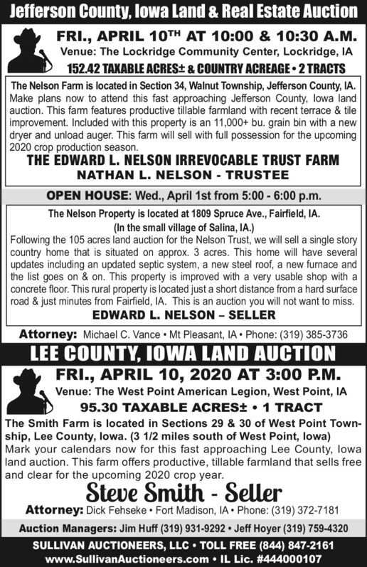 Jefferson County, lowa Land & Real Estate AuctionFRI., APRIL 10TH AT 10:00 & 10:30 A.M.Venue: The Lockridge Community Center, Lockridge, IA152.42 TAXABLE ACRES± & COUNTRY ACREAGE  2 TRACTSThe Nelson Farm is located in Section 34, Walnut Township, Jefferson County, IA.Make plans now to attend this fast approaching Jefferson County, lowa landauction. This farm features productive tillable farmland with recent terrace & tileimprovement. Included with this property is an 11,000+ bu. grain bin with a newdryer and unload auger. This farm will sell with full possession for the upcoming2020 crop production season.THE EDWARD L. NELSON IRREVOCABLE TRUST FARMNATHAN L. NELSON - TRUSTEEOPEN HOUSE: Wed., April 1st from 5:00 - 6:00 p.m.The Nelson Property is located at 1809 Spruce Ave., Fairfield, IA.(In the small village of Salina, IA.)Following the 105 acres land auction for the Nelson Trust, we will sell a single storycountry home that is situated on approx. 3 acres. This home will have severalupdates including an updated septic system, a new steel roof, a new furnace andthe list goes on & on. This property is improved with a very usable shop with aconcrete floor. This rural property is located just a short distance from a hard surfaceroad & just minutes from Fairfield, IA. This is an auction you will not want to miss.EDWARD L. NELSON - SELLERAttorney: Michael C. Vance Mt Pleasant, IA Phone: (319) 385-3736LEE COUNTY, IOWA LAND AUCTIONFRI., APRIL 10, 2020 AT 3:00 P.M.Venue: The West Point American Legion, West Point, IA95.30 TAXABLE ACRES±  1 TRACTThe Smith Farm is located in Sections 29 & 30 of West Point Town-ship, Lee County, lowa. (3 1/2 miles south of West Point, lowa)Mark your calendars now for this fast approaching Lee County, lowaland auction. This farm offers productive, tillable farmland that sells freeand clear for the upcoming 2020 crop year.Steve Smith - SellerAttorney: Dick Fehseke  Fort Madison, IA Phone: (319) 372-7181Auction Managers: Jim Huff (319) 931-9292  Jeff Hoyer (319) 759-4320SULLIVAN AUCTIONEERS, LLC  TOLL FREE (844) 847-2161www.SullivanAuctioneers.com IL Lic. #444000107 Jefferson County, lowa Land & Real Estate Auction FRI., APRIL 10TH AT 10:00 & 10:30 A.M. Venue: The Lockridge Community Center, Lockridge, IA 152.42 TAXABLE ACRES± & COUNTRY ACREAGE  2 TRACTS The Nelson Farm is located in Section 34, Walnut Township, Jefferson County, IA. Make plans now to attend this fast approaching Jefferson County, lowa land auction. This farm features productive tillable farmland with recent terrace & tile improvement. Included with this property is an 11,000+ bu. grain bin with a new dryer and unload auger. This farm will sell with full possession for the upcoming 2020 crop production season. THE EDWARD L. NELSON IRREVOCABLE TRUST FARM NATHAN L. NELSON - TRUSTEE OPEN HOUSE: Wed., April 1st from 5:00 - 6:00 p.m. The Nelson Property is located at 1809 Spruce Ave., Fairfield, IA. (In the small village of Salina, IA.) Following the 105 acres land auction for the Nelson Trust, we will sell a single story country home that is situated on approx. 3 acres. This home will have several updates including an updated septic system, a new steel roof, a new furnace and the list goes on & on. This property is improved with a very usable shop with a concrete floor. This rural property is located just a short distance from a hard surface road & just minutes from Fairfield, IA. This is an auction you will not want to miss. EDWARD L. NELSON - SELLER Attorney: Michael C. Vance Mt Pleasant, IA Phone: (319) 385-3736 LEE COUNTY, IOWA LAND AUCTION FRI., APRIL 10, 2020 AT 3:00 P.M. Venue: The West Point American Legion, West Point, IA 95.30 TAXABLE ACRES±  1 TRACT The Smith Farm is located in Sections 29 & 30 of West Point Town- ship, Lee County, lowa. (3 1/2 miles south of West Point, lowa) Mark your calendars now for this fast approaching Lee County, lowa land auction. This farm offers productive, tillable farmland that sells free and clear for the upcoming 2020 crop year. Steve Smith - Seller Attorney: Dick Fehseke  Fort Madison, IA Phone: (319) 372-7181 Auction Managers: Jim Huff (319) 931-9292  Jeff Hoyer (319) 759-4320 SULLIVAN AUCTIONEERS, LLC  TOLL FREE (844) 847-2161 www.SullivanAuctioneers.com  IL Lic. #444000107