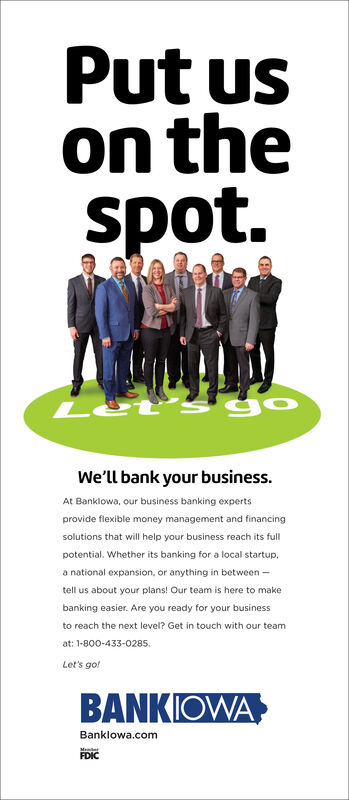 Put uson thespot.We'll bank your business.At Banklowa, our business banking expertsprovide flexible money management and financingsolutions that will help your business reach its fullpotential. Whether its banking for a local startup.a national expansion, or anything in between -tell us about your plans! Our team is here to makebanking easier. Are you ready for your businessto reach the next level? Get in touch with our teamat: 1-800-433-0285.Let's gotBANKIOWABanklowa.comFDIC Put us on the spot. We'll bank your business. At Banklowa, our business banking experts provide flexible money management and financing solutions that will help your business reach its full potential. Whether its banking for a local startup. a national expansion, or anything in between - tell us about your plans! Our team is here to make banking easier. Are you ready for your business to reach the next level? Get in touch with our team at: 1-800-433-0285. Let's got BANKIOWA Banklowa.com FDIC
