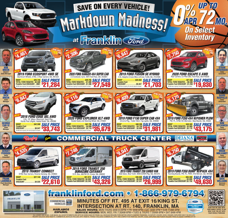 """SAVE ON EVERY VEHICLE!UP TOMarkdown Madness!OR72mMOOn SelectInventoryat Franklin FordTOTAL BAVINGS169/$4,461245TOTAL SAVINGS$2,306TOTAL SAVINGS$6,847156/TOTAL SAVINGS$7,750BOBBREENGeneralSales ManagerNEW!2019 FORD ECOSPORT 4WD SENEW!2020 FORD RANGER 4X4 SUPER CABNEW!2019 FORD FUSION SE HYBRID2.0L Adaptive Cruise Bliss wCross Tratic Sa. IS700SAluminum Wheets, SYNC, 3 Rear Camera. Sik. P8133423 Ecoboost Sync, WF Ford Pass. Stk.123061NEWETHANMSRP.TOTAL FORD REBATES.$3.500Franklin Ford DISCOUNT. $961s.745 SALE PRICEAVGERAKISSalesMSRPTOTAL FORD REBATES$1.000Franklin Ford DISCOUNT. $1,3062020 FORD ESCAPE S AWDRear Camera, Co-Pilot 360, Ford Pass, Stk1925929 SALE PRICEConitant21,284MSRPFranklin FordDISCOUNT .s2A.0 SALE PRICE$27,549MSRP.TOTAL FORD REBATES S6.500Franklin Ford DISCOUNT. $1.250$6,4721,703$19,830RICHBREENSalesTOTAL SAVINGS1244/$8,409$8,847ManagerTETAL SAVINGS$6,116164TOTAL SAVINGSDAVIDRASPALLOTOTAL SAVNGS$6,170SalesConsttNEW!2018 FORD EDGE SEL AWDNEW!2020 FURD EXPLORER XLT 4WDHeated Seats and Steering Wheel. S 7920120L. 19"""" Alloys. Moonroot, Sport Pkg.GEORGECAR IIISalesManagerHands Free Lngate, Heated Seats Sk 55200MSRPFranklin FordDISCOUNTNEW2019 FORD F150 SUPER CAB 4X4NEW!2019 FORD F350 4X4 W/FISHER PLOW2.590 SALE PRICE$33,743TOTAL FORD REBATES..00Franklin Ford DISCOUNT.$2.116MSRP.S, 1 SALE PRICEChrome Pig. Trailer Hitch, Fog Lights. S. 129940MSRPPW. PL. SYNC HD Atemator, Step Boards. Sk 4502$35,679TOTAL FORD REBATES. S4. 750Frankdin Ford DISCOUNT.$3,669MSRPTOTAL FORD REBATES.$3,000Frankin Ford DISCOUNT $3,170.345 SALE PRICE SITCAWICH$31,981RON$43,175COMMERCIAL TRUCK CENTER DEJANA ENEReaglyFNRSalesConsutantSERGEYFEDOSOVTOTAL SAVINGS$4,535TOTAL SAVINGSSalesCoitant$7,748TOTAL SAVINGS$9,041TOTAL SAVINGS$6,750BRIANMULVANEYSalesConsutatNEW!2019 TRANSIT CONNECTNEW! 2019 FORD TRANSIT 350NEW2019 FORD TRANSIT 250 CARGO VANSide Glass. Blue Tooth, 9000 GWR Pkg. Stk 81379MSRPTOTAL FORD REBATES $5.500Franklin Ford DISCOUNT. $2,541SYNC Rear Camena, Reverse Sensing. Sk. 209"""