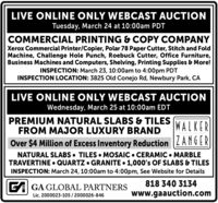 LIVE ONLINE ONLY WEBCAST AUCTIONTuesday, March 24 at 10:00am PDTCOMMERCIAL PRINTING & COPY COMPANYXerox Commercial Printer/Copier, Polar 78 Paper Cutter, Stitch and FoldMachine, Challenge Hole Punch, Roebuck Cutter, Office Furniture,Business Machines and Computers, Shelving, Printing Supplies & More!INSPECTION: March 23, 10:00am to 4:00pm PDTINSPECTION LOCATION: 3825 Old Conejo Rd, Newbury Park, CALIVE ONLINE ONLY WEBCAST AUCTIONWednesday, March 25 at 10:00am EDTPREMIUM NATURAL SLABS & TILESFROM MAJOR LUXURY BRANDWALKEROver $4 Million of Excess Inventory Reduction LANGERNATURAL SLABS  TILES  MOSAIC  CERAMIC  MARBLETRAVERTINE  QUARTZ  GRANITE  1,000's OF SLABS & TILESINSPECTION: March 24, 10:00am to 4:00pm, See Website for Details818 340 3134GA GA GLOBAL PARTNERSwww.gaauction.comLic. 2000023-105 / 2000026-846 LIVE ONLINE ONLY WEBCAST AUCTION Tuesday, March 24 at 10:00am PDT COMMERCIAL PRINTING & COPY COMPANY Xerox Commercial Printer/Copier, Polar 78 Paper Cutter, Stitch and Fold Machine, Challenge Hole Punch, Roebuck Cutter, Office Furniture, Business Machines and Computers, Shelving, Printing Supplies & More! INSPECTION: March 23, 10:00am to 4:00pm PDT INSPECTION LOCATION: 3825 Old Conejo Rd, Newbury Park, CA LIVE ONLINE ONLY WEBCAST AUCTION Wednesday, March 25 at 10:00am EDT PREMIUM NATURAL SLABS & TILES FROM MAJOR LUXURY BRAND WALKER Over $4 Million of Excess Inventory Reduction LANGER NATURAL SLABS  TILES  MOSAIC  CERAMIC  MARBLE TRAVERTINE  QUARTZ  GRANITE  1,000's OF SLABS & TILES INSPECTION: March 24, 10:00am to 4:00pm, See Website for Details 818 340 3134 GA GA GLOBAL PARTNERS www.gaauction.com Lic. 2000023-105 / 2000026-846