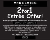 MCKELVIES RESTAURANT 2for1Entrée Offer!When you present this coupon. Maximum Value $30.00LUNCH or DINNER!Purchase one entrée at a regular price and 2nd person's entrée isFREE! 2nd entrée must be equal or lesser in value. Dine in only.Offer applies to Credit Card & Debit purchase only. Beveragepurchases required to receive 2 for 1 Expiry: March 22, 2020Not Valid March17th902 421 6161  MCKELVIES.COM MCKELVIES  RESTAURANT  2for1 Entrée Offer! When you present this coupon. Maximum Value $30.00 LUNCH or DINNER! Purchase one entrée at a regular price and 2nd person's entrée is FREE! 2nd entrée must be equal or lesser in value. Dine in only. Offer applies to Credit Card & Debit purchase only. Beverage purchases required to receive 2 for 1 Expiry: March 22, 2020 Not Valid March17th 902 421 6161  MCKELVIES.COM