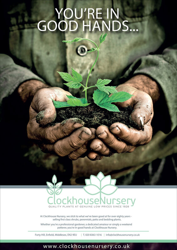 YOU'RE INGOOD HANDS...clockhouseNurseryQUALITY PLANTS AT GENUINE LOW PRICES SINCE 1928At Clockhouse Nursery, we stick to what we've been good at for over eighty years-selling first class shrubs, perennials, patio and bedding plants.Whether you're a professional gardener, a dedicated amateur or simply a weekendpotterer, you're in good hands at Clockhouse Nursery.Forty Hill, Enfield, Middlesex, EN2 9EU T.020 8363 1016 | info@clockhousenursery.co.ukwww.clockhousenursery.co.uk YOU'RE IN GOOD HANDS... clockhouseNursery QUALITY PLANTS AT GENUINE LOW PRICES SINCE 1928 At Clockhouse Nursery, we stick to what we've been good at for over eighty years- selling first class shrubs, perennials, patio and bedding plants. Whether you're a professional gardener, a dedicated amateur or simply a weekend potterer, you're in good hands at Clockhouse Nursery. Forty Hill, Enfield, Middlesex, EN2 9EU T.020 8363 1016 | info@clockhousenursery.co.uk www.clockhousenursery.co.uk
