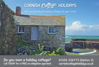 CORNISH Coltage HOLIDAYSWe successfully let holiday cottages all year roundDo you own a holiday cottage?Call TODAY for a FREE no obligation appraisal01326 336773 (Option 2)cornishcottageholidays.co.uk CORNISH Coltage HOLIDAYS We successfully let holiday cottages all year round Do you own a holiday cottage? Call TODAY for a FREE no obligation appraisal 01326 336773 (Option 2) cornishcottageholidays.co.uk