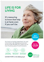 LIFE IS FORLIVINGIt's reassuringto know that helpis at hand, evenif you can't beBUYONLINEYour loved one cherishes independence. You needto know they're safe. Welbeing's personal alarmservice provides affordable 24-hr support you cantrust. It's precious peace of mind for everyone.FROM ONLY£15.96PER MONTHSpeak to us and we'llcheck if you are ok.Press the buttonWe'll summon help ifthere is no response.wel beingwhen you need help.Call 0330 111 8924 or visit welbeing.org.ukA DORO COMPANY LIFE IS FOR LIVING It's reassuring to know that help is at hand, even if you can't be BUY ONLINE Your loved one cherishes independence. You need to know they're safe. Welbeing's personal alarm service provides affordable 24-hr support you can trust. It's precious peace of mind for everyone. FROM ONLY £15.96 PER MONTH Speak to us and we'll check if you are ok. Press the button We'll summon help if there is no response. wel being when you need help. Call 0330 111 8924 or visit welbeing.org.uk A DORO COMPANY