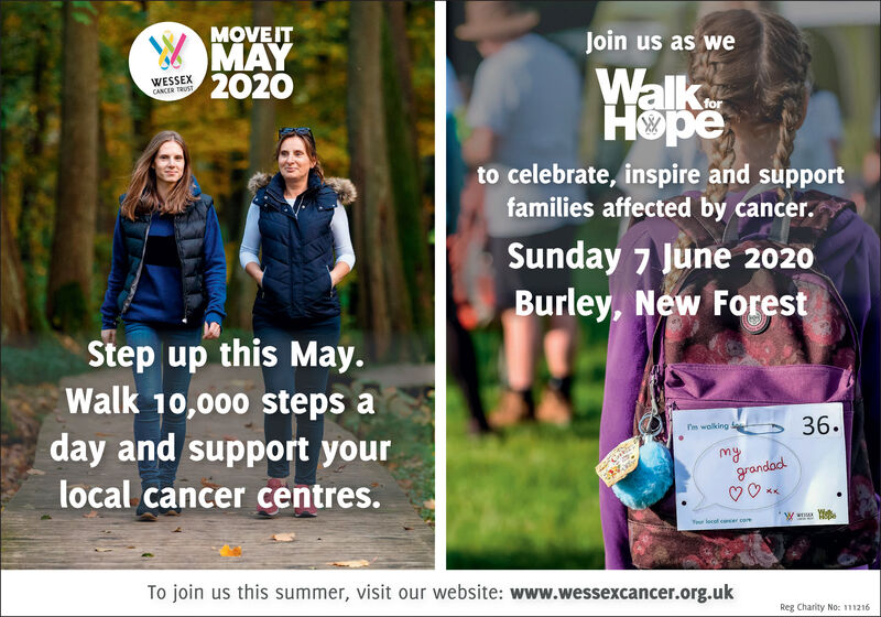 MOVEITMAY2020Join us as weWalkHopeWESSEXCANCER TRUSTforto celebrate, inspire and supportfamilies affected by cancer.Sunday 7 June 2020Burley, New ForestStep up this May.Walk 10,000 steps a36.day and support yourI'm wolkingmygrandadlocal cancer centres.Tour locol cecer comTo join us this summer, visit our website: www.wessexcancer.org.ukReg Charity No: 11216 MOVEIT MAY 2020 Join us as we Walk Hope WESSEX CANCER TRUST for to celebrate, inspire and support families affected by cancer. Sunday 7 June 2020 Burley, New Forest Step up this May. Walk 10,000 steps a 36. day and support your I'm wolking my grandad local cancer centres. Tour locol cecer com To join us this summer, visit our website: www.wessexcancer.org.uk Reg Charity No: 11216