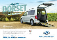 DiscoverDORSETwith BrotherwoodMotabilityOur adapted vehicles make every journey easier, for wheelchair usersand carers alike - enabling you to enjoy more memorable days outwith family and friends. Call us today, visit our website, or visit ourfactory showroom near Sherborne in Dorset to find out more.Made inGreat BritainTo request a brochure or FREE, no-obligation home demonstrationBROTHERWOOD0808 231 9240 orvisit Brotherwood.comENGINEERING TO ENABLE Discover DORSET with Brotherwood Motability Our adapted vehicles make every journey easier, for wheelchair users and carers alike - enabling you to enjoy more memorable days out with family and friends. Call us today, visit our website, or visit our factory showroom near Sherborne in Dorset to find out more. Made in Great Britain To request a brochure or FREE, no-obligation home demonstration BROTHERWOOD 0808 231 9240 orvisit Brotherwood.com ENGINEERING TO ENABLE