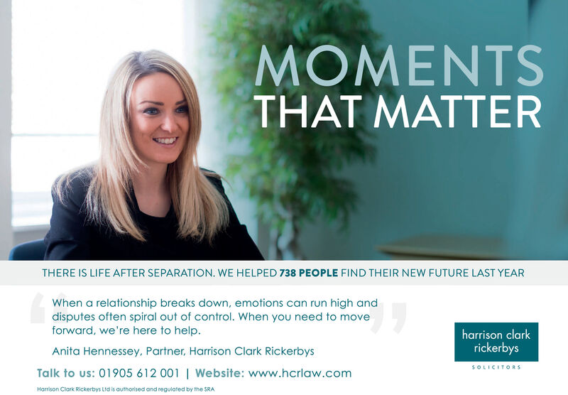 MOMENTSTHAT MATTERTHERE IS LIFE AFTER SEPARATION. WE HELPED 738 PEOPLE FIND THEIR NEW FUTURE LAST YEARWhen a relationship breaks down, emotions can run high anddisputes often spiral out of control. When you need to moveforward, we're here to help.harrison clarkAnita Hennessey, Partner, Harrison Clark RickerbysrickerbysSOLICITORSTalk to us: 01905 612 001   Website: www.hcrlaw.comHarrison Clark Rickerbys Ltd is authorised and regulated by the SRA MOMENTS THAT MATTER THERE IS LIFE AFTER SEPARATION. WE HELPED 738 PEOPLE FIND THEIR NEW FUTURE LAST YEAR When a relationship breaks down, emotions can run high and disputes often spiral out of control. When you need to move forward, we're here to help. harrison clark Anita Hennessey, Partner, Harrison Clark Rickerbys rickerbys SOLICITORS Talk to us: 01905 612 001   Website: www.hcrlaw.com Harrison Clark Rickerbys Ltd is authorised and regulated by the SRA