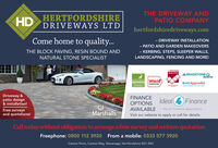 HDHERTFORDSHIREDRIVEWAYS LTDTHE DRIVEWAY ANDPATIO COMPANYhertfordshiredriveways.comCome home to quality.- DRIVEWAY INSTALLATION- PATIO AND GARDEN MAKEOVERSTHE BLOCK PAVING, RESIN BOUND ANDNATURAL STONE SPECIALIST- KERBING, STEPS, SLEEPER WALLS,LANDSCAPING, FENCING AND MORE!UMarshallsREGISTERA BRADSTONE OAssuredHertfordshire Which?TRANNOSTAAPPROVEDBrettApprovedPAVING EPERS Tou CAN TRUSETrusted traderDriveway &patio design& installation!FINANCEOPTIONSAVAILABLE - Retail Finance SpeciolistsIdeal FinanceFree surveysand quotations!MarshallsVisit our website to apply or call for details.Call today without obligation to arrange a free survey and written quotationFreephone: 0800 112 3920 From a mobile: 0333 577 3920Caxton Point, Caxton Way, Stevenage, Hertfordshire SG1 2XU HD HERTFORDSHIRE DRIVEWAYS LTD THE DRIVEWAY AND PATIO COMPANY hertfordshiredriveways.com Come home to quality. - DRIVEWAY INSTALLATION - PATIO AND GARDEN MAKEOVERS THE BLOCK PAVING, RESIN BOUND AND NATURAL STONE SPECIALIST - KERBING, STEPS, SLEEPER WALLS, LANDSCAPING, FENCING AND MORE! UMarshalls REGISTER A BRADSTONE O Assured Hertfordshire Which? TRANNOSTA APPROVED BrettApproved PAVING EPERS Tou CAN TRUSE Trusted trader Driveway & patio design & installation! FINANCE OPTIONS AVAILABLE - Retail Finance Speciolists Ideal Finance Free surveys and quotations! Marshalls Visit our website to apply or call for details. Call today without obligation to arrange a free survey and written quotation Freephone: 0800 112 3920 From a mobile: 0333 577 3920 Caxton Point, Caxton Way, Stevenage, Hertfordshire SG1 2XU