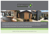 DREAMCATCHERLifestyle Environments In GlassWorking with creative ideas based on your own requirements and aspirations, we can design, plan and construct featureextensions, garden rooms and orangeries. Or revolutionise an existing living space with a new kitchen or staircase to makeyour property flow and work more favourably for you. Come and visit our showroom for some inspiration.The Lifestyle Studio, Buckland Manor Farm, Sway Road, Lymington SO41 8NNNEW BUILDS & EXTENSIONS - INTERIOR RENOVATIONS FOLDING SLIDING DOOR SPECIALISTS  ORANGERIES  GARDEN ROOMS  DOUBLE GLAZING  ROOFLIGHTS01590 677200 wwW.DREAMCATCHERHOMES.CO.UK DREAMCATCHER Lifestyle Environments In Glass Working with creative ideas based on your own requirements and aspirations, we can design, plan and construct feature extensions, garden rooms and orangeries. Or revolutionise an existing living space with a new kitchen or staircase to make your property flow and work more favourably for you. Come and visit our showroom for some inspiration. The Lifestyle Studio, Buckland Manor Farm, Sway Road, Lymington SO41 8NN NEW BUILDS & EXTENSIONS - INTERIOR RENOVATIONS FOLDING SLIDING DOOR SPECIALISTS  ORANGERIES  GARDEN ROOMS  DOUBLE GLAZING  ROOFLIGHTS 01590 677200 wwW.DREAMCATCHERHOMES.CO.UK