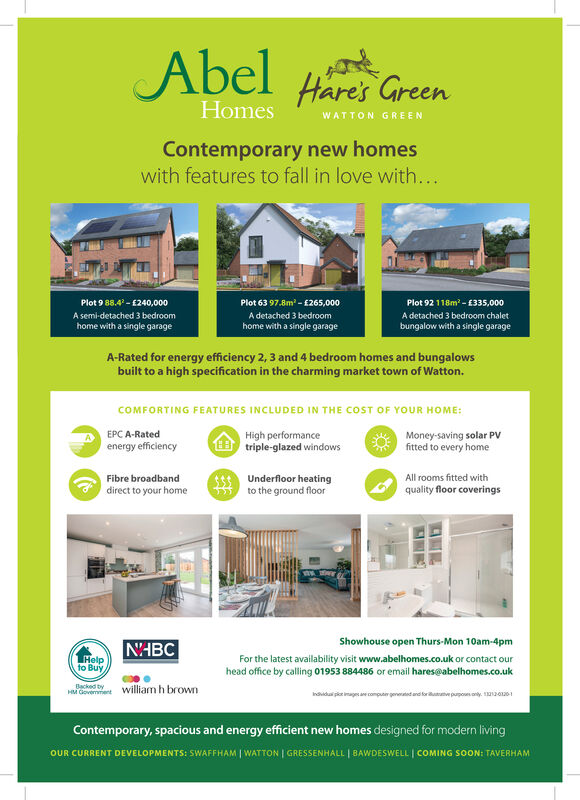 Abel Hares GreenHomesWATTON GREENContemporary new homeswith features to fall in love with...Plot 9 88.4 - 1240,000Plot 63 97.8m - £265,000Plot 92 118m - £335,000A semi-detached 3 bedroomA detached 3 bedroomA detached 3 bedroom chalethome with a single garagehome with a single garagebungalow with a single garageA-Rated for energy efficiency 2, 3 and 4 bedroom homes and bungalowsbuilt to a high specification in the charming market town of Watton.COMFORTING FEATURES INCLUDED IN THE COST OF YOUR HOME:EPC A-RatedHigh performance8 triple-glazed windowsMoney-saving solar PVfitted to every homeenergy efficiencyUnderfloor heatingto the ground floorFibre broadbandAll rooms fitted withdirect to your homequality floor coveringsShowhouse open Thurs-Mon 10am-4pmN'HBCTHelpto BuyFor the latest availability visit www.abelhomes.co.uk or contact ourhead office by calling 01953 884486 or email hares@abelhomes.co.ukBcked byHveent william h brownIndviduai pior image ae computer ertetd pupoonly. oa0-1Contemporary, spacious and energy efficient new homes designed for modern livingOUR CURRENT DEVELOPMENTS: SWAFFHAM | WATTON | GRESSENHALL | BAWDESWELL | COMING SOON: TAVERHAM Abel Hares Green Homes WATTON GREEN Contemporary new homes with features to fall in love with... Plot 9 88.4 - 1240,000 Plot 63 97.8m - £265,000 Plot 92 118m - £335,000 A semi-detached 3 bedroom A detached 3 bedroom A detached 3 bedroom chalet home with a single garage home with a single garage bungalow with a single garage A-Rated for energy efficiency 2, 3 and 4 bedroom homes and bungalows built to a high specification in the charming market town of Watton. COMFORTING FEATURES INCLUDED IN THE COST OF YOUR HOME: EPC A-Rated High performance 8 triple-glazed windows Money-saving solar PV fitted to every home energy efficiency Underfloor heating to the ground floor Fibre broadband All rooms fitted with direct to your home quality floor coverings Showhouse open Thurs-Mon 10am-4pm N'HBC THelp to Buy For the latest availability visit www.abelhomes.co.uk or contact our head office by calling 01953 884486 or email hares@abelhomes.co.uk Bcked by Hveent william h brown Indviduai pior image ae computer ertetd pupoonly. oa0-1 Contemporary, spacious and energy efficient new homes designed for modern living OUR CURRENT DEVELOPMENTS: SWAFFHAM | WATTON | GRESSENHALL | BAWDESWELL | COMING SOON: TAVERHAM
