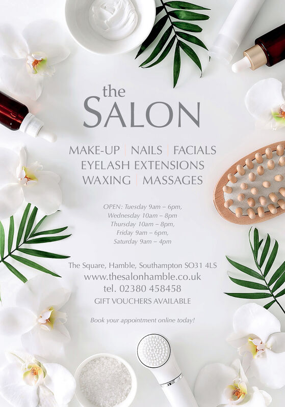 theSALONMAKE-UP NAILS FACIALSEYELASH EXTENSIONSWAXING MASSAGESOPEN: Tuesday 9am - 6pm,Wednesday 10am - 8pmThursday 10am - 8pm,Friday 9am - 6pm,Saturday 9am  4pmThe Square, Hamble, Southampton SO31 4LSwww.thesalonhamble.co.uktel. 02380 458458GIFT VOUCHERS AVAILABLEBook your appointment online today! the SALON MAKE-UP NAILS FACIALS EYELASH EXTENSIONS WAXING MASSAGES OPEN: Tuesday 9am - 6pm, Wednesday 10am - 8pm Thursday 10am - 8pm, Friday 9am - 6pm, Saturday 9am  4pm The Square, Hamble, Southampton SO31 4LS www.thesalonhamble.co.uk tel. 02380 458458 GIFT VOUCHERS AVAILABLE Book your appointment online today!