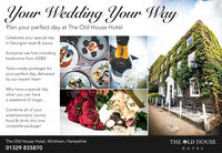 Your Wedding Your WayPlan your perfect day at The Old House HotelCelebrate your special dayin Georgian style & luxuryExclusive use hire includingbedrooms from £2000Tailor-made packages foryour perfect day, deliveredby our expert teamWhy have a special daywhen you can havea weekend of magic..Combine all of yourentertainment; rooms;food & drink into onecomplete package!The Old House Hotel, Wickham, HampshireTHE OLD HOUSE01329 835870HOTEL Your Wedding Your Way Plan your perfect day at The Old House Hotel Celebrate your special day in Georgian style & luxury Exclusive use hire including bedrooms from £2000 Tailor-made packages for your perfect day, delivered by our expert team Why have a special day when you can have a weekend of magic.. Combine all of your entertainment; rooms; food & drink into one complete package! The Old House Hotel, Wickham, Hampshire THE OLD HOUSE 01329 835870 HOTEL