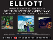 ELLIOTTBRITISH SCULPTOR CHARLES ELLIOTTSPRING STUDIO OPEN DAYSATURDAY 4TH APRIL & SUNDAY 5TH APRILELLIOTTALL COMMISSIONS WELCOMEELLIOTT OF LONDON - WWEELLIOTTOFLONDON.co.UR - INFO@ELLIOTTOFLONDON.CO.UKBRITISHHANDCRAFTED SCULPTURES ELLIOTT BRITISH SCULPTOR CHARLES ELLIOTT SPRING STUDIO OPEN DAY SATURDAY 4TH APRIL & SUNDAY 5TH APRIL ELLIOTT ALL COMMISSIONS WELCOME ELLIOTT OF LONDON - WWEELLIOTTOFLONDON.co.UR - INFO@ELLIOTTOFLONDON.CO.UK BRITISH HANDCRAFTED SCULPTURES