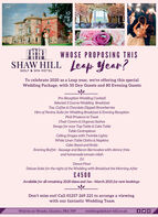 L&LWHOSE PROPOSING THISSHAW HILL Leapp Year?GOLF & SPA HOTELTo celebrate 2020 as a Leap year, we're offering this specialWedding Package, with 50 Day Guests and 80 Evening GuestsPre-Reception Wedding CocktailSelected 3 Course Wedding BreakfastTea, Coffee & Chocolate Dipped StrawberriesHire of Penina Suite for Wedding Breakfast & Evening ReceptionPink Prosecco to ToastChair Covers & Organza SashesSwags for your Top Table & Cake TableTable CentrepiecesCeiling Drapes with Twinkle LightsWhite Linen Table Cloths & NapkinsCake Stand and KnifeEvening Buffet - Sausage and Bacon Barmcakes with skinny friesand homemade tomato relishDJDance FloorDeluxe Suite for the night of the Wedding with Breakfast the Morning After£4500Available for all remaining 2020 dates and Jan- March 2021 for new bookingsDon't miss out! Call 01257 269 221 to arrange a viewingwith our fantastic Wedding TeamWhittle-le-Woods, Chorley, PR6 7PPweddings@shaw-hill.co.uk L&L WHOSE PROPOSING THIS SHAW HILL Leapp Year? GOLF & SPA HOTEL To celebrate 2020 as a Leap year, we're offering this special Wedding Package, with 50 Day Guests and 80 Evening Guests Pre-Reception Wedding Cocktail Selected 3 Course Wedding Breakfast Tea, Coffee & Chocolate Dipped Strawberries Hire of Penina Suite for Wedding Breakfast & Evening Reception Pink Prosecco to Toast Chair Covers & Organza Sashes Swags for your Top Table & Cake Table Table Centrepieces Ceiling Drapes with Twinkle Lights White Linen Table Cloths & Napkins Cake Stand and Knife Evening Buffet - Sausage and Bacon Barmcakes with skinny fries and homemade tomato relish DJ Dance Floor Deluxe Suite for the night of the Wedding with Breakfast the Morning After £4500 Available for all remaining 2020 dates and Jan- March 2021 for new bookings Don't miss out! Call 01257 269 221 to arrange a viewing with our fantastic Wedding Team Whittle-le-Woods, Chorley, PR6 7PP weddings@shaw-hill.co.uk