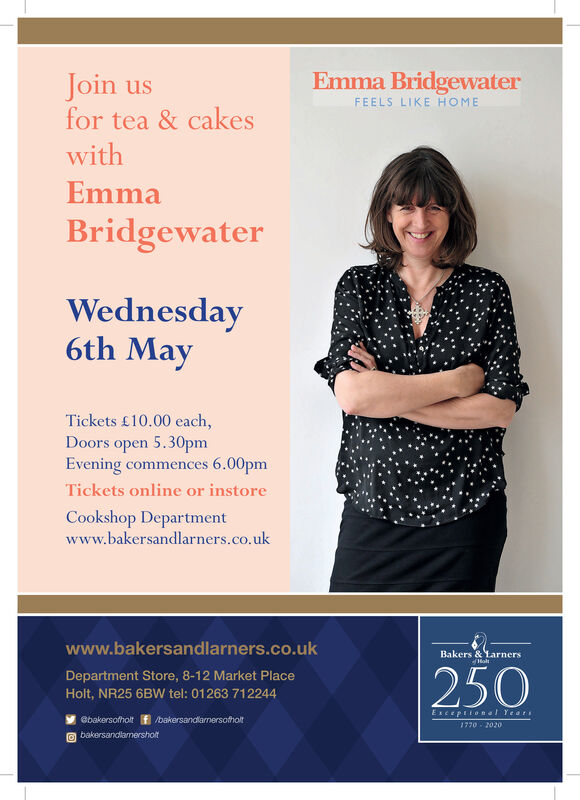 Emma BridgewaterFEELS LIKE HOMEJoin usfor tea & cakeswithEmmaBridgewaterWednesday6th MayTickets £10.00 each,Doors open 5.30pmEvening commences 6.00pmTickets online or instoreCookshop Departmentwww.bakersandlarners.co.ukwww.bakersandlarners.co.ukBakers & LarnersDepartment Store, 8-12 Market PlaceHolt, NR25 6BW tel: 01263 712244250Esceptionel Year1770 2020oBbakersofholt f /bakersandlarmersofholtO bakersandlarnersholt Emma Bridgewater FEELS LIKE HOME Join us for tea & cakes with Emma Bridgewater Wednesday 6th May Tickets £10.00 each, Doors open 5.30pm Evening commences 6.00pm Tickets online or instore Cookshop Department www.bakersandlarners.co.uk www.bakersandlarners.co.uk Bakers & Larners  Department Store, 8-12 Market Place Holt, NR25 6BW tel: 01263 712244 250 Esceptionel Year 1770 2020o Bbakersofholt f /bakersandlarmersofholt O bakersandlarnersholt