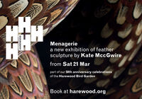 Menageriea new exhibition of feathersculpture by Kate MccGwirefrom Sat 21 Marpart of our 50th anniversary celebrationsof the Harewood Bird GardenBook at harewood.orgHAREWOOD Menagerie a new exhibition of feather sculpture by Kate MccGwire from Sat 21 Mar part of our 50th anniversary celebrations of the Harewood Bird Garden Book at harewood.org HAREWOOD
