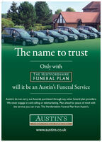 The name to trustOnly withTHE HERTFORDSHIREFUNERAL PLANwill it be an Austin's Funeral ServiceAustin's do not carry out funerals purchased through any other funeral plan providers.We never engage in cold calling or telemarketing. Plan ahead for peace of mind withthe service you can trust. The Hertfordshire Funeral Plan from Austin's.AUSTIN'SFAMILY FUNERAL DIRECTORSwww.austins.co.uk The name to trust Only with THE HERTFORDSHIRE FUNERAL PLAN will it be an Austin's Funeral Service Austin's do not carry out funerals purchased through any other funeral plan providers. We never engage in cold calling or telemarketing. Plan ahead for peace of mind with the service you can trust. The Hertfordshire Funeral Plan from Austin's. AUSTIN'S FAMILY FUNERAL DIRECTORS www.austins.co.uk