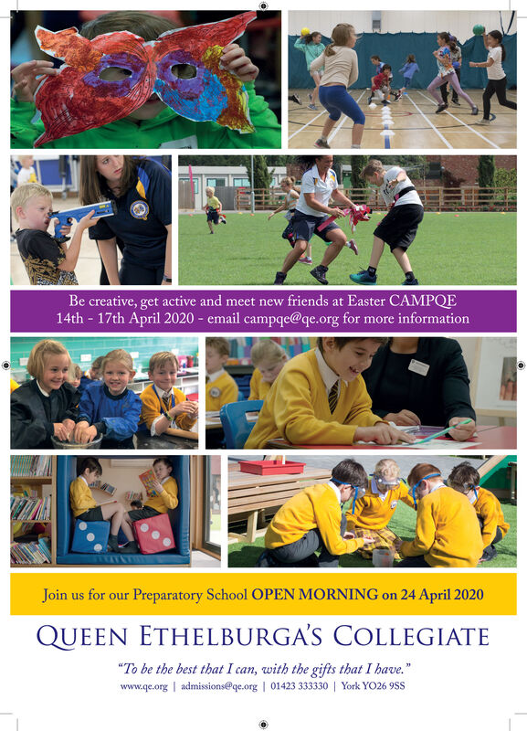 "Be creative, get active and meet new friends at Easter CAMPQE14th - 17th April 2020 - email campqe@qe.org for more informationJoin us for our Preparatory School OPEN MORNING on 24 April 2020QUEEN ETHELBURGA'S COLLEGIATE""To be the best that I can, with the gifts that I have.""www.qe.org 