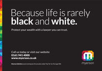 Because life is rarelyblack and white.Protect your wealth with a lawyer you can trust.Call us today or visit our website0161 941 4000www.myerson.co.ukMyerson Solicitors award winning law firm proudly ranked Top Tier by The Legal 500.myerson Because life is rarely black and white. Protect your wealth with a lawyer you can trust. Call us today or visit our website 0161 941 4000 www.myerson.co.uk Myerson Solicitors award winning law firm proudly ranked Top Tier by The Legal 500. myerson