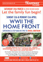 CRICHTRAMWAYVILLAGEwww.tramway.co.ukSATURDAY 14th MARCH RE-OPENS FOR NEW SEASONLet the family fun begin!SUNDAY 12th & MONDAY 13th APRILWWII THEHOME FRONTEXPERIENCE A STEP BACK IN TIME TO 1940s BRITAINREDUCEDADMISSIONCHARGESIF YOU DRESS IN1940s/WWIICOSTUME HISTORIC VEHICLES ON DISPLAY AND ON THE MOVE MUSICALENTERTAINMENT WITH 1940s SONGS CHILDRENS BOOTCAMP FOR THOSEBRAVE ENOUGH TO FACE SERGEANT MAJOR MARMITEFor further information visit www.tramway.co.uk/whatsonCrich Tramway Village, Crich, Matlock, Derbyshire DE4 5DPTel: 01773 854 321 Email: enquiry@tramway.co.ukwww.facebook.com/O situate Find us on the Situate Appt Crich TramwayVillage@Crich TramwayLOCATED NEAR MATLOCK AND ONLY 8 MILES FROM MI JCT 28 CRICH TRAMWAY VILLAGE www.tramway.co.uk SATURDAY 14th MARCH RE-OPENS FOR NEW SEASON Let the family fun begin! SUNDAY 12th & MONDAY 13th APRIL WWII THE HOME FRONT EXPERIENCE A STEP BACK IN TIME TO 1940s BRITAIN REDUCED ADMISSION CHARGES IF YOU DRESS IN 1940s/WWII COSTUME  HISTORIC VEHICLES ON DISPLAY AND ON THE MOVE MUSICAL ENTERTAINMENT WITH 1940s SONGS CHILDRENS BOOTCAMP FOR THOSE BRAVE ENOUGH TO FACE SERGEANT MAJOR MARMITE For further information visit www.tramway.co.uk/whatson Crich Tramway Village, Crich, Matlock, Derbyshire DE4 5DP Tel: 01773 854 321 Email: enquiry@tramway.co.uk www.facebook.com/ O situate Find us on the Situate App t Crich TramwayVillage @Crich Tramway LOCATED NEAR MATLOCK AND ONLY 8 MILES FROM MI JCT 28