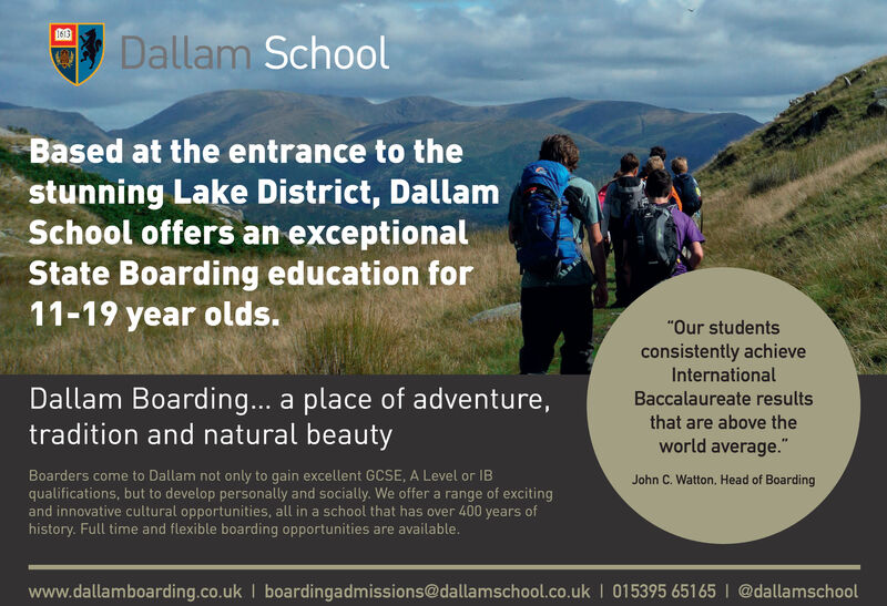 """1613Dallam SchoolBased at the entrance to thestunning Lake District, DallamSchool offers an exceptionalState Boarding education for11-19 year olds.""""Our studentsconsistently achieveInternationalDallam Boarding... a place of adventure,tradition and natural beautyBaccalaureate resultsthat are above theworld average.""""Boarders come to Dallam not only to gain excellent GCSE, A Level or IBqualifications, but to develop personally and socially. We offer a range of excitingand innovative cultural opportunities, all in a school that has over 400 years ofhistory. Full time and flexible boarding opportunities are available.John C. Watton, Head of Boardingwww.dallamboarding.co.uk I boardingadmissions@dallamschool.co.uk I 015395 65165 I @dallamschool 1613 Dallam School Based at the entrance to the stunning Lake District, Dallam School offers an exceptional State Boarding education for 11-19 year olds. """"Our students consistently achieve International Dallam Boarding... a place of adventure, tradition and natural beauty Baccalaureate results that are above the world average."""" Boarders come to Dallam not only to gain excellent GCSE, A Level or IB qualifications, but to develop personally and socially. We offer a range of exciting and innovative cultural opportunities, all in a school that has over 400 years of history. Full time and flexible boarding opportunities are available. John C. Watton, Head of Boarding www.dallamboarding.co.uk I boardingadmissions@dallamschool.co.uk I 015395 65165 I @dallamschool"""