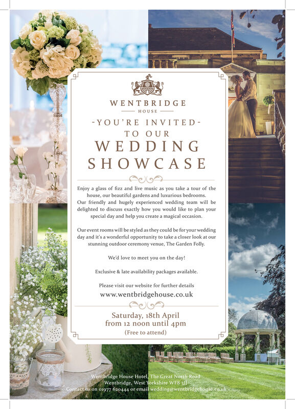 1116WENTBRIDGE- HO USE- YOU'RE INVITED-TO OURWEDDINGSHOWCASEEnjoy a glass of fizz and live music as you take a tour of thehouse, our beautiful gardens and luxurious bedrooms.Our friendly and hugely experienced wedding team will bedelighted to discuss exactly how you would like to plan yourspecial day and help you create a magicai occasion.Our event rooms will be styled as they could be for your weddingday and it's a wonderful opportunity to take a closer look at ourstunning outdoor ceremony venue, The Garden Folly.We'd love to meet you on the day!Exclusive & late availability packages available.Please visit our website for further detailswww.wentbridgehouse.co.ukSaturday, 18th Aprilfrom 12 noon until 4pm(Free to attend)Wentbridge House Hotel, The Great North RoadWentbridge, West Yorkshire WFSContact us on o1977 620444 or email wedding@wentbridgehouse.couk 1116 WENTBRIDGE - HO USE - YOU'RE INVITED- TO OUR WEDDING SHOWCASE Enjoy a glass of fizz and live music as you take a tour of the house, our beautiful gardens and luxurious bedrooms. Our friendly and hugely experienced wedding team will be delighted to discuss exactly how you would like to plan your special day and help you create a magicai occasion. Our event rooms will be styled as they could be for your wedding day and it's a wonderful opportunity to take a closer look at our stunning outdoor ceremony venue, The Garden Folly. We'd love to meet you on the day! Exclusive & late availability packages available. Please visit our website for further details www.wentbridgehouse.co.uk Saturday, 18th April from 12 noon until 4pm (Free to attend) Wentbridge House Hotel, The Great North Road Wentbridge, West Yorkshire WFS Contact us on o1977 620444 or email wedding@wentbridgehouse.couk