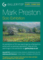 G GALLERYTOP 18 APR - 10 MAY 2020Mark PrestonSolo ExhibitionAn exhibition of 35 new paintings by a Derbyshireartist with a national reputation. View all thepaintings in the exhibition at gallerytop.co.ukGALLERYTOP CHATSWORTH ROAD, ROWSLEY, DERBYSHIRE, DE4 2EHwww.GALLERYTOP.CO.UK | 01629 735580 | INFO@GALLERYTOP.CO.UKThe gallery is open Tuesday to Saturday from 10am until 5pmand on Sundays from 11am until 4pm G GALLERYTOP 18 APR - 10 MAY 2020 Mark Preston Solo Exhibition An exhibition of 35 new paintings by a Derbyshire artist with a national reputation. View all the paintings in the exhibition at gallerytop.co.uk GALLERYTOP CHATSWORTH ROAD, ROWSLEY, DERBYSHIRE, DE4 2EH www.GALLERYTOP.CO.UK | 01629 735580 | INFO@GALLERYTOP.CO.UK The gallery is open Tuesday to Saturday from 10am until 5pm and on Sundays from 11am until 4pm