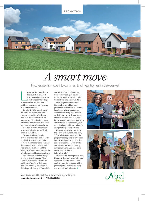 """PROMOTIONA smart moveFirst residents move into community of new homes in Bawdeswelless than four months afterthe launch of Bluebelland Kirstie Barber, CustomerCare Supervisor, gave a similarreception for newly-wed coupleRise, a development of 40new homes in the villageof Bawdeswell, the first newresidents have received the keysWill Belston and Emily Bristow,Mike, a tyre salesman fromWymondham, and Emma, apharmacy worker from Fakenham,have been living with parentswhile they saved up for a depositto their new homes.Built by Norfolk-based housebuilder Abel Homes, the newtwo- three- and four-bedroomon their new two-bedroom home.Meamwhile, Will, a teacher, andEmily, a nurse, have been renting inin Bawdeswell before moving intotheir first home, which they boughtusing the Help To Buy scheme.Welcoming the two couples totheir new homes, Tony Abel said,""""It's lovely to come and meet thepeople who are going to live in ourhomes. We have always said thatour business in not about brickshomes at Bluebell Rise will allhave the top 'N' rating for energyefficiency, boasting features suchas photo voltaic solar panels, airsource heat pumps, underfloorheating, triple glazing and highlevels of insulation.Two couples have alreadymoved into their new homes at thesite, both first-time buyers whosecured their homes early on at thedevelopment; one on the launchand mortar, but about creatingweekend in November and thenew communities, and we haveother just after - awise move, as theinitial release sold out very quickly.Abel Homes Chairman, TonyAbel and Sales Manager, ClareCornish, welcomed Mike Bunnnow started to do thatin Bawdeswell.""""As part of the devellopment, AbelHomes will create two public openspaces on the site, and has alsomade a commitment to provide apiece of public artwork on everysite where it builds homes.and Emma Wright to their newhome with bubbly, flowers andtheir keys, whilst again Tony AbelAbelMore details about Bluebell Rise at Bawdeswell are avalable at:www.abelhomes.co.uk  0"""