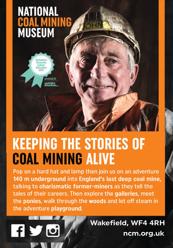 NATIONALCOAL MININGMUSEUMJOHNYorkshire'sFavouriteIndoorAttraction2019WINNERyorkshireáttractions.KEEPING THE STORIES OFCOAL MINING ALIVEPop on a hard hat and lamp then join us on an adventure140 m underground into England's last deep coal mine,talking to charismatic former-miners as they tell thetales of their careers. Then explore the galleries, meetthe ponies, walk through the woods and let off steam inthe adventure playground.Wakefield, WF4 4RHncm.org.uk NATIONAL COAL MINING MUSEUM JOHN Yorkshire's Favourite Indoor Attraction 2019 WINNER yorkshire áttractions. KEEPING THE STORIES OF COAL MINING ALIVE Pop on a hard hat and lamp then join us on an adventure 140 m underground into England's last deep coal mine, talking to charismatic former-miners as they tell the tales of their careers. Then explore the galleries, meet the ponies, walk through the woods and let off steam in the adventure playground. Wakefield, WF4 4RH ncm.org.uk