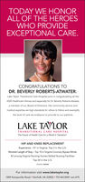 TODAY WE HONORALL OF THE HEROESWHO PROVIDEEXCEPTIONAL CARE.CONGRATULATIONS TODR. BEVERLY ROBERTS-ATWATER.Lake Taylor Transitional Care Hospital joins in congratulating all the2020 Healthcare Heroes and especially for Dr. Beverly Roberts-Atwater,a member of our Board of Directors. Her community service andmedical expertise set high standards for others to follow and exemplifythe level of care we endeavor to provide to our patients.LAKE TAORTRANSITIONAL CARE HOSPITALThe Future of Health Care for a World in TransitionHIP AND KNEE REPLACEMENTExperience - #1 in Virginia, Top 3 in the U.S.Shortest Length of Stay- Top 10 in Virginia Coronary Bypass Rehab#2 among Virginia Nursing Homes Skilled Nursing FacilitiesTop 20 in the U.S.SOURCE: DEXURFor information visit www.laketaylor.org1309 Kempsville Road  Norfolk, VA 23502  757.461.5001 ext.475 TODAY WE HONOR ALL OF THE HEROES WHO PROVIDE EXCEPTIONAL CARE. CONGRATULATIONS TO DR. BEVERLY ROBERTS-ATWATER. Lake Taylor Transitional Care Hospital joins in congratulating all the 2020 Healthcare Heroes and especially for Dr. Beverly Roberts-Atwater, a member of our Board of Directors. Her community service and medical expertise set high standards for others to follow and exemplify the level of care we endeavor to provide to our patients. LAKE TAOR TRANSITIONAL CARE HOSPITAL The Future of Health Care for a World in Transition HIP AND KNEE REPLACEMENT Experience - #1 in Virginia, Top 3 in the U.S. Shortest Length of Stay- Top 10 in Virginia Coronary Bypass Rehab #2 among Virginia Nursing Homes Skilled Nursing Facilities Top 20 in the U.S. SOURCE: DEXUR For information visit www.laketaylor.org 1309 Kempsville Road  Norfolk, VA 23502  757.461.5001 ext.475