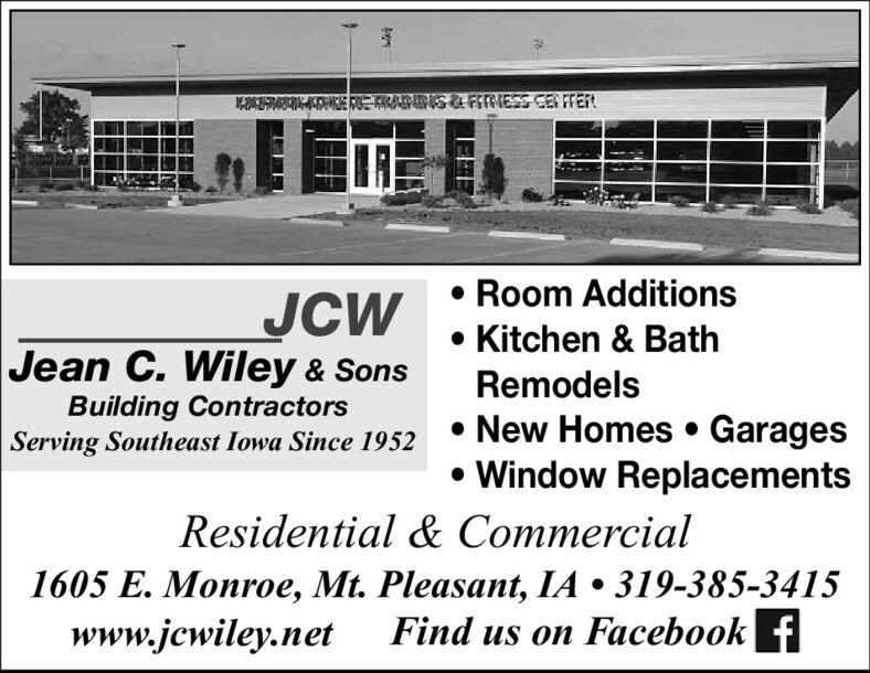 2ATAB E ETRAS& FEFNESS CEN FTERJCWJean C. Wiley & Sons Room Additions Kitchen & BathRemodelsBuilding ContractorsServing Southeast Iowa Since 1952New Homes  Garages Window ReplacementsResidential & Commercial1605 E. Monroe, Mt. Pleasant, IA  319-385-3415www.jcwiley.netFind us on Facebook f 2ATAB E ETRAS& FEFNESS CEN FTER JCW Jean C. Wiley & Sons  Room Additions  Kitchen & Bath Remodels Building Contractors Serving Southeast Iowa Since 1952 New Homes  Garages  Window Replacements Residential & Commercial 1605 E. Monroe, Mt. Pleasant, IA  319-385-3415 www.jcwiley.net Find us on Facebook f