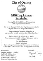 City of QuincyQUINCY2020 Dog LicenseReminderStarting March 16th, 2020 we will be accepting2020 dog license renewal forms.The fee for all dogs is $10.00. Any Dog License renewed afterMay 8th, 2020 will be charges a $10.00 late fee.Please bring proof of current Rabies shot orcall our office to verify expiration date of the rabies shot.LICENSE MAY BE RENEWED BY MAIL.Please make check payable to: City of Quincy and mail to:Quincy City Clerks1305 Hancock StreetQuincy MA 02169If you no longer have your dog or have moved out of Quincy:Call us at 617-376-1135 or 1136 so we may update our records.Rabies ClinicThank You,peicdiy BuipoSaturday, April 18th **$10.00**Cash Only 10:00am-1pmQuincy Animal Shelter56 Broad Street, Quincy MABring proof of last rabies shotCity ClerkNW-CN13876768 City of Quincy QUINCY 2020 Dog License Reminder Starting March 16th, 2020 we will be accepting 2020 dog license renewal forms. The fee for all dogs is $10.00. Any Dog License renewed after May 8th, 2020 will be charges a $10.00 late fee. Please bring proof of current Rabies shot or call our office to verify expiration date of the rabies shot. LICENSE MAY BE RENEWED BY MAIL. Please make check payable to: City of Quincy and mail to: Quincy City Clerks 1305 Hancock Street Quincy MA 02169 If you no longer have your dog or have moved out of Quincy: Call us at 617-376-1135 or 1136 so we may update our records. Rabies Clinic Thank You, peicdiy Buipo Saturday, April 18th **$10.00** Cash Only 10:00am-1pm Quincy Animal Shelter 56 Broad Street, Quincy MA Bring proof of last rabies shot City Clerk NW-CN13876768