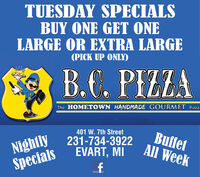 TUESDAY SPECIALSBUY ONE GET ONELARGE OR EXTRA LARGE(PICK UP ONLY)B.C. PIZZAThe HOMETOWN HANDMADE GOURMET Pizza401 W. 7th StreetNightlySpecials231-734-3922EVART, MIBuffetAll Week TUESDAY SPECIALS BUY ONE GET ONE LARGE OR EXTRA LARGE (PICK UP ONLY) B.C. PIZZA The HOMETOWN HANDMADE GOURMET Pizza 401 W. 7th Street Nightly Specials 231-734-3922 EVART, MI Buffet All Week