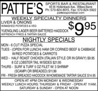 PATTE'SSPORTS BAR & RESTAURANT65 W. Hollenback Ave., Wilkes-BarrePh: 570-824-8015, Fax: 570-824-5922pattessportsbar.comWEEKLY SPECIALTY DINNERSLIVER & ONIONS$995W/MASHED POTATOES & VEGYUENGLING LAGER BEER BATTERED HADDOCKW/FRENCH FRIES & TARTAR SAUCENIGHTLY SPECIALSMON - 6 CUT PIZZA SPECIALTUES - (OPEN FOR LUNCH) HAM OR CORNED BEEF & CABBAGEW/RED POTATOES & CARROTSWED - HALF ROAST CHICKEN (ITALIAN STYLE OR IN GRAVY) $9.958 OZ LOBSTER TAIL W/SIDES $21.95THURS - SURF & TURF 5 OZ FILET W/ 3 SHRIMP(SCAMPI OR BREADED) $11.99FRI - FRESH BREADED HADDOCK W/HOMEMADE TARTAR SAUCE $14.95OPEN AT 4PM ON MONDAY & WEDNESDAYWEEKLY LUNCH HOURS: THURSDAY & FRIDAY - OPEN AT 11AM;SATURDAY & SUNDAY - OPEN AT NOON PATTE'S SPORTS BAR & RESTAURANT 65 W. Hollenback Ave., Wilkes-Barre Ph: 570-824-8015, Fax: 570-824-5922 pattessportsbar.com WEEKLY SPECIALTY DINNERS LIVER & ONIONS $995 W/MASHED POTATOES & VEG YUENGLING LAGER BEER BATTERED HADDOCK W/FRENCH FRIES & TARTAR SAUCE NIGHTLY SPECIALS MON - 6 CUT PIZZA SPECIAL TUES - (OPEN FOR LUNCH) HAM OR CORNED BEEF & CABBAGE W/RED POTATOES & CARROTS WED - HALF ROAST CHICKEN (ITALIAN STYLE OR IN GRAVY) $9.95 8 OZ LOBSTER TAIL W/SIDES $21.95 THURS - SURF & TURF 5 OZ FILET W/ 3 SHRIMP (SCAMPI OR BREADED) $11.99 FRI - FRESH BREADED HADDOCK W/HOMEMADE TARTAR SAUCE $14.95 OPEN AT 4PM ON MONDAY & WEDNESDAY WEEKLY LUNCH HOURS: THURSDAY & FRIDAY - OPEN AT 11AM; SATURDAY & SUNDAY - OPEN AT NOON