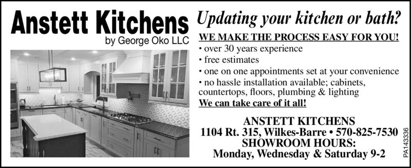 Anstett Kitchens Updating your kitchen or bath?by George Oko LLC WE MAKE THE PROCESS EASY FOR YOU! over 30 years experience free estimates one on one appointments set at your convenience no hassle installation available; cabinets,countertops, floors, plumbing & lightingWe can take care of it all!ANSTETT KITCHENS1104 Rt. 315, Wilkes-Barre  570-825-7530SHOWROOM HOURS:Monday, Wednesday & Saturday 9-2PA143336 Anstett Kitchens Updating your kitchen or bath? by George Oko LLC WE MAKE THE PROCESS EASY FOR YOU!  over 30 years experience  free estimates  one on one appointments set at your convenience  no hassle installation available; cabinets, countertops, floors, plumbing & lighting We can take care of it all! ANSTETT KITCHENS 1104 Rt. 315, Wilkes-Barre  570-825-7530 SHOWROOM HOURS: Monday, Wednesday & Saturday 9-2 PA143336