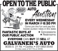 "OPENTO THE PUBLIC-""AuctionSOLD! AUTO# 391EVERY WEDNESDAYIN MARCH @ 6:30 PMCome join the fun and pay thelowest auction rates in the state.* Concessions* RestroomsFANTASTIC BUYS ATOUR PUBLIC AUCTIONEVERYONE CAN BUY OR SELL ATGALVANEK'S AUTO8035 S. 21 Rd.  Cadillac  231-862-35499 miles west of M-115 on M-55 OPENTO THE PUBLIC- ""Auction SOLD! AUTO # 391 EVERY WEDNESDAY IN MARCH @ 6:30 PM Come join the fun and pay the lowest auction rates in the state. * Concessions * Restrooms FANTASTIC BUYS AT OUR PUBLIC AUCTION EVERYONE CAN BUY OR SELL AT GALVANEK'S AUTO 8035 S. 21 Rd.  Cadillac  231-862-3549 9 miles west of M-115 on M-55"