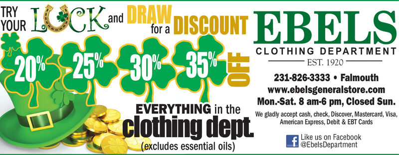 TRYOUR 1SCKand DRAWDISCOUNT EBELSfor a20%-25 30 35 SCLOTHING DEPARTMENTEST. 1920-30%231-826-3333  Falmouthwww.ebelsgeneralstore.comMon.-Sat. 8 am-6 pm, Closed Sun.We gladly accept cash, check, Discover, Mastercard, Visa,American Express, Debit & EBT CardsEVERYTHING in theclothing dept(excludes essential oils)Like us on Facebo0ok@EbelsDepartment TRY OUR 1SCKand DRAW DISCOUNT EBELS for a 20%-25 30 35 S CLOTHING DEPARTMENT EST. 1920 -30% 231-826-3333  Falmouth www.ebelsgeneralstore.com Mon.-Sat. 8 am-6 pm, Closed Sun. We gladly accept cash, check, Discover, Mastercard, Visa, American Express, Debit & EBT Cards EVERYTHING in the clothing dept (excludes essential oils) Like us on Facebo0ok @EbelsDepartment