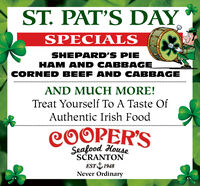 ST. PAT'S DAYSPECIALSSHEPARD'S PIEHAM AND CABBAGECORNED BEEF AND CABBAGEAND MUCH MORE!Treat Yourself To A Taste OfAuthentic Irish FoodCOOPER'SSeafood HouseSCRANTONEST I 1948Never Ordinary ST. PAT'S DAY SPECIALS SHEPARD'S PIE HAM AND CABBAGE CORNED BEEF AND CABBAGE AND MUCH MORE! Treat Yourself To A Taste Of Authentic Irish Food COOPER'S Seafood House SCRANTON EST I 1948 Never Ordinary