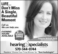 "LIFE...Don't MissA Single,BeautifulMomentCall us.We can help you.EVENINGHOURSAVAILABLE CHOICE2019READERSThe Cmes-TrituneCatherine McGrath, Au.D.BEST AUDIOLOGIST 2019hearing specialistsof NEPA570-344-0744Readers' Choice Four Time Winner for ""Best Audiologist"" LIFE... Don't Miss A Single, Beautiful Moment Call us. We can help you. EVENING HOURS AVAILABLE CHOICE 2019 READERS The Cmes-Tritune Catherine McGrath, Au.D. BEST AUDIOLOGIST 2019 hearing specialists of NEPA 570-344-0744 Readers' Choice Four Time Winner for ""Best Audiologist"""