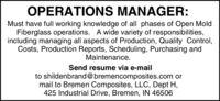 OPERATIONS MANAGER:Must have full working knowledge of all phases of Open MoldFiberglass operations. A wide variety of responsibilities,including managing all aspects of Production, Quality Control,Costs, Production Reports, Scheduling, Purchasing andMaintenance.Send resume via e-mailto shildenbrand@bremencomposites.com ormail to Bremen Composites, LLC, Dept H,425 Industrial Drive, Bremen, IN 46506 OPERATIONS MANAGER: Must have full working knowledge of all phases of Open Mold Fiberglass operations. A wide variety of responsibilities, including managing all aspects of Production, Quality Control, Costs, Production Reports, Scheduling, Purchasing and Maintenance. Send resume via e-mail to shildenbrand@bremencomposites.com or mail to Bremen Composites, LLC, Dept H, 425 Industrial Drive, Bremen, IN 46506