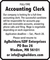 FULL-TIMEAccounting ClerkOur company is looking for a full-timeaccounting clerk. The successful candidatewill be responsible for accounts pay-able and receivable accounts, answeringphone calls and filing. Wage is negotiabledepending on work experience.Application deadline-Sat., March 28.Please send resume to:AgBuilders/GDF EnterprisesPO Box 26Windom, MN 56101or info@agbuilders.com FULL-TIME Accounting Clerk Our company is looking for a full-time accounting clerk. The successful candidate will be responsible for accounts pay- able and receivable accounts, answering phone calls and filing. Wage is negotiable depending on work experience. Application deadline-Sat., March 28. Please send resume to: AgBuilders/GDF Enterprises PO Box 26 Windom, MN 56101 or info@agbuilders.com