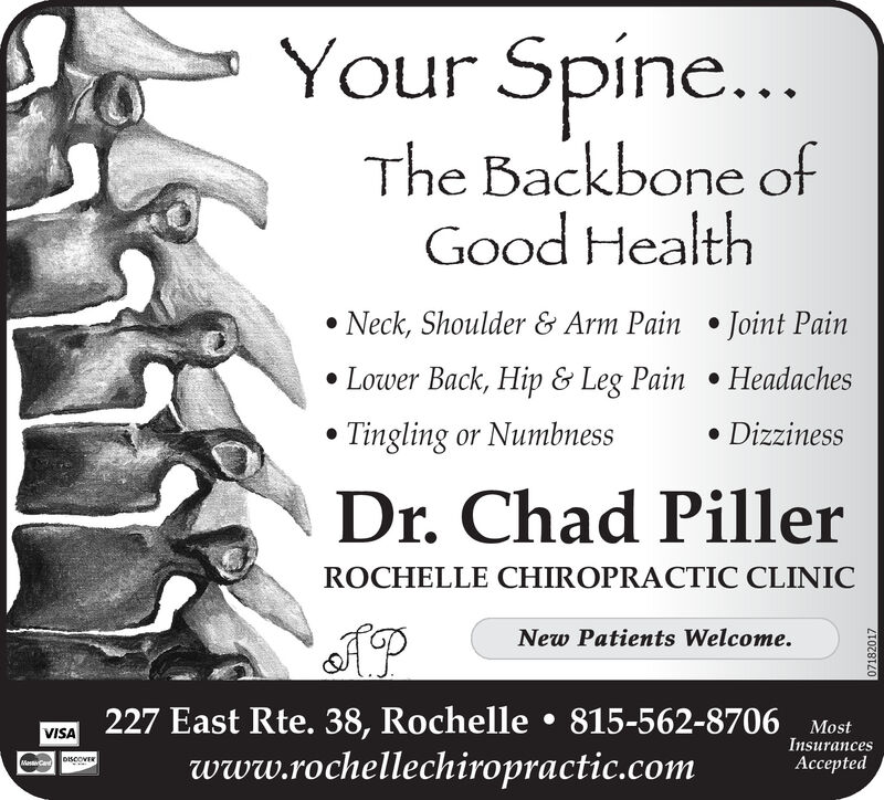 Your Spine...The Backbone ofGood Health Neck, Shoulder & Arm Pain  Joint Pain Lower Back, Hip & Leg Pain  HeadachesTingling or Numbness DizzinessDr. Chad PillerROCHELLE CHIROPRACTIC CLINICNew Patients Welcome.227 East Rte. 38, Rochelle  815-562-8706 Mostwww.rochellechiropractic.comVISAInsurancesAcceptedMasCad07182017 Your Spine... The Backbone of Good Health  Neck, Shoulder & Arm Pain  Joint Pain  Lower Back, Hip & Leg Pain  Headaches Tingling or Numbness  Dizziness Dr. Chad Piller ROCHELLE CHIROPRACTIC CLINIC New Patients Welcome. 227 East Rte. 38, Rochelle  815-562-8706 Most www.rochellechiropractic.com VISA Insurances  Accepted MasCad 07182017