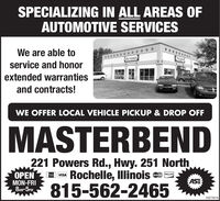 SPECIALIZING IN ALL AREAS OFAUTOMOTIVE SERVICESWe are able toASTERservice and honorextended warrantiesand contracts!WE OFFER LOCAL VEHICLE PICKUP & DROP OFFMASTERBEND221 Powers Rd., Hwy. 251 NorthOPEN vsa Rochelle, Illinois =.ASEVISAMastw CandDISCOVERMON-FRI8M-5.815-562-246503272016 SPECIALIZING IN ALL AREAS OF AUTOMOTIVE SERVICES We are able to ASTER service and honor extended warranties and contracts! WE OFFER LOCAL VEHICLE PICKUP & DROP OFF MASTERBEND 221 Powers Rd., Hwy. 251 North OPEN vsa Rochelle, Illinois =. ASE VISA Mastw Cand DISCOVER MON-FRI 8M-5. 815-562-2465 03272016