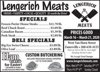 Lengerich Meats ENGERICHFRESH  VARIETY  LOCAL  QUALITY It's worth the Drive!SPECIALSFrozen Porter House Steaks..... .$11.79/lb.MEATSBeef Chuck Roast..$5.69/lb.Canadian Bacon.$5.39/lb.PRICES GOODMarch 16  March 21, 2020Pork Steak ..$2.89/lb.DELI SPECIALSWest Van Horn StreetBig Eye Swiss Cheese..Olive Loaf ......$5.09/lb.Zanesville  260-638-4123West on 224 to 300 W., turn Right(heading North) 6 miles.$3.89/lb.Ham CUSTOM BUTCHERINGWe Accept Food StampsINCLUDES PROCESSING DOUBLE-WRAPPEDITUP!for Easter!CUT TO YOUR ORDERwww.lengerichmeats.comMon.-Wed. 8M-5M Saturday: 8*M-1 MThurs-Fri: 8AM-6M Sunday: ClosedCall NOW to OrderLocally Raised & MSG FREE Lengerich Meats ENGERICH FRESH  VARIETY  LOCAL  QUALITY It's worth the Drive! SPECIALS Frozen Porter House Steaks..... .$11.79/lb. MEATS Beef Chuck Roast.. $5.69/lb. Canadian Bacon. $5.39/lb. PRICES GOOD March 16  March 21, 2020 Pork Steak .. $2.89/lb. DELI SPECIALS West Van Horn Street Big Eye Swiss Cheese.. Olive Loaf ... ...$5.09/lb. Zanesville  260-638-4123 West on 224 to 300 W., turn Right (heading North) 6 miles .$3.89/lb. Ham CUSTOM BUTCHERING We Accept Food Stamps INCLUDES PROCESSING DOUBLE-WRAPPED ITUP! for Easter! CUT TO YOUR ORDER www.lengerichmeats.com Mon.-Wed. 8M-5M Saturday: 8*M-1 M Thurs-Fri: 8AM-6M Sunday: Closed Call NOW to Order Locally Raised & MSG FREE