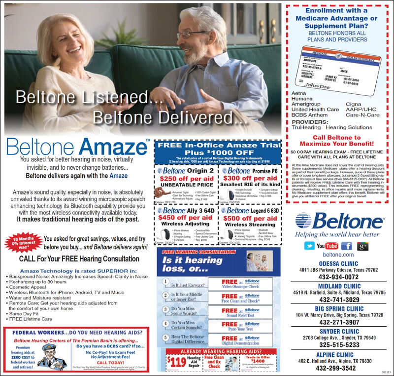 Enrollment with aMedicare Advantage orSupplement Plan?BELTONE HONORS ALLPLANS AND PROVIDERSJOHN DOEHOSPITALPARTAPARTJohn DoeBeltone Listened...AetnaHumanaAmerigroupI United Health CareI BCBS AnthemI PROVIDERS:TruHearing Hearing SolutionsCignaAARP/UHCCare-N-CareIBeltone DeliveredCall Beltone toMaximize Your Benefit!Amaze FREE In-Office Amaze TrialPlus $1000 OFFso COPAY HEARING EXAM - FREE LIFETIMECARE WITH ALL PLANS AT BELTONEYou asked for better hearing in noise, virtuallyinvisible, and to never change batteries.Beltone delivers again with the AmazeThe retail price of a set of Beltone Digital Hearing Instruments(2 hearing alds, 500 per ald) Amane Technology on sale starting at $190eBeltone Origin 2i e Beltone Promise P6$250 off per aid $300 off per aidUNBEATABLE PRICEA es tme Meacare does not cover the cost of hearng adsSome supplemental Medicare plans offer a hearing discountas part of tr erett package. However, oe of tese plarsofter or cover long term atercare, but simply 23 post titting vis-sor 90 days of free service then Sses-si2s oor A Detonepatents wii socenve FREE Letme Care with their hearing instruments (S800 vale). This incdes FREE reprogrammingdearing, retesting, in office repais and more replacementsNo Medicare supplement plan offers this benett Betone wigve you al his for FREE ater your onginal benefiSmallest RIE of its kind-wely e-1pagam ingAmaze's sound quality. especially in noise, ia absolutelyunrivaled thanks to its award winning microscopic speechenhancing technology its Bluetooth capability provide youwith the most wireless connectivity available today.It makes traditional hearing aids of the past.Atanot OgerOpen tacckg fas LineCabn Oy-Diedenel MephoreloaneBeltone Ally 3 64D e Beltone Legend 6 630i $450 off per aid i $500 off per aidI Wireless AdjustingBeltone! Wireless StreamingPho WeSning-Lng ega fee CeBatahNotanneHelping the world hear bettern Se18 Months0% InterestwacYou asked for great savings, values, and trybefore you buy. and Beltone del
